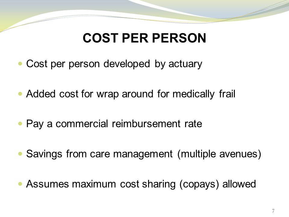 COST PER PERSON Cost per person developed by actuary Added cost for wrap around for medically frail Pay a commercial reimbursement rate Savings from care management (multiple avenues) Assumes maximum cost sharing (copays) allowed 7