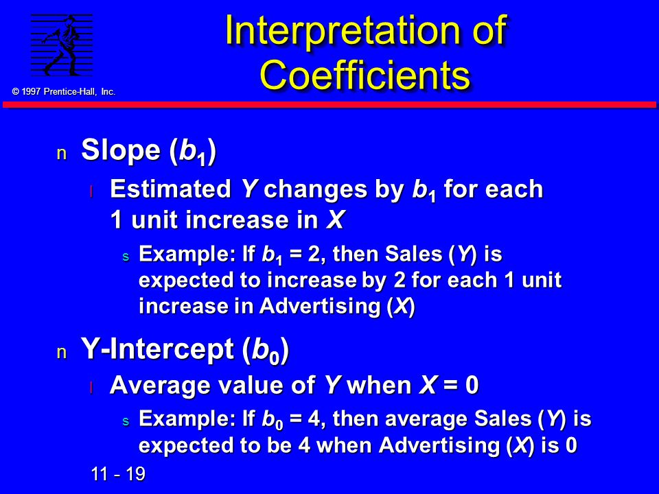 11 - 19 © 1997 Prentice-Hall, Inc. Interpretation of Coefficients n Slope (b 1 ) l Estimated Y changes by b 1 for each 1 unit increase in X s Example: