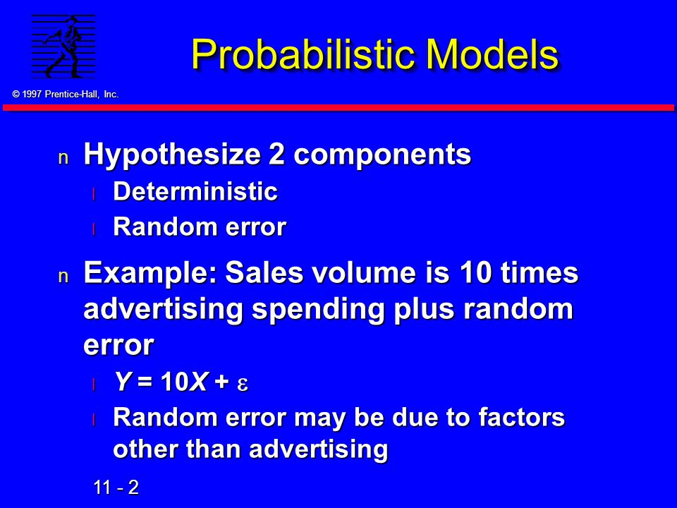 11 - 2 © 1997 Prentice-Hall, Inc. Probabilistic Models n Hypothesize 2 components l Deterministic l Random error n Example: Sales volume is 10 times a