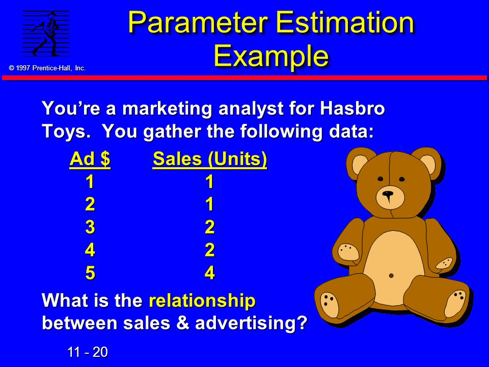 11 - 20 © 1997 Prentice-Hall, Inc. Parameter Estimation Example You're a marketing analyst for Hasbro Toys. You gather the following data: Ad $Sales (