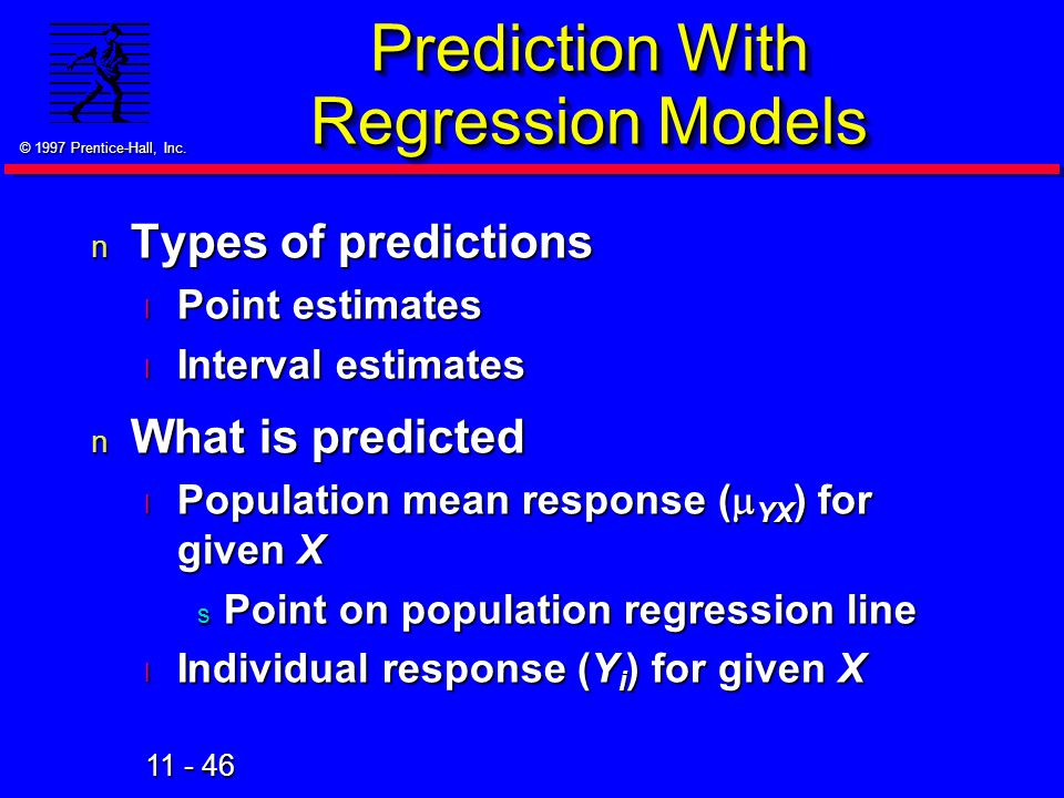 11 - 46 © 1997 Prentice-Hall, Inc. Prediction With Regression Models n Types of predictions l Point estimates l Interval estimates n What is predicted