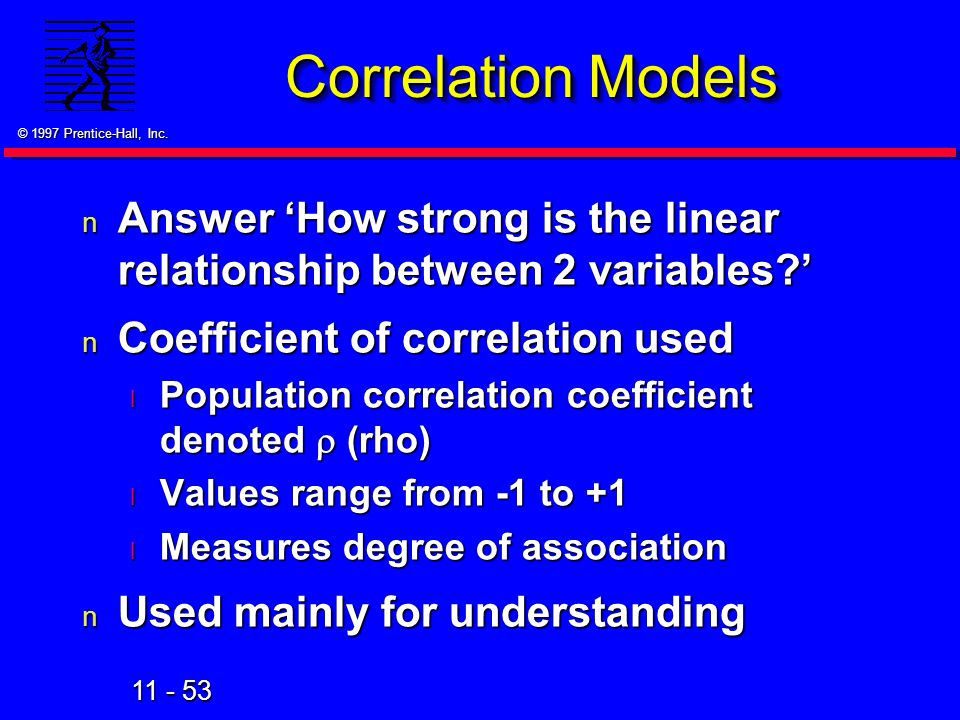 11 - 53 © 1997 Prentice-Hall, Inc. Correlation Models n Answer 'How strong is the linear relationship between 2 variables?' n Coefficient of correlati