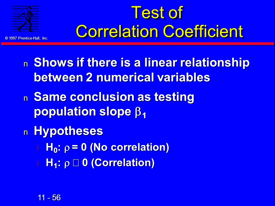 11 - 56 © 1997 Prentice-Hall, Inc. Test of Correlation Coefficient n Shows if there is a linear relationship between 2 numerical variables Same conclu