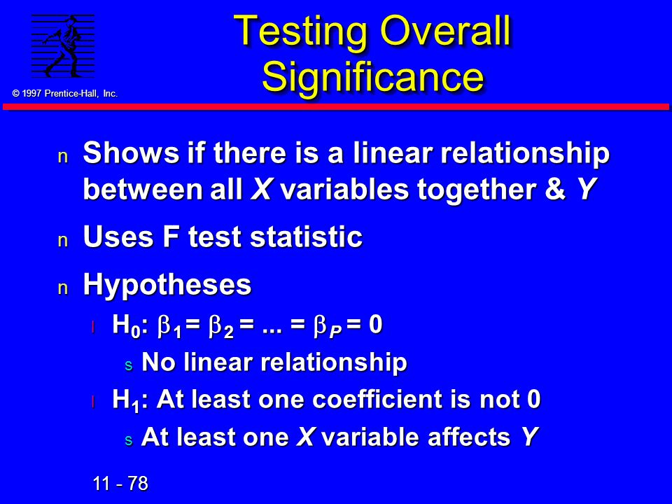 11 - 78 © 1997 Prentice-Hall, Inc. Testing Overall Significance n Shows if there is a linear relationship between all X variables together & Y n Uses