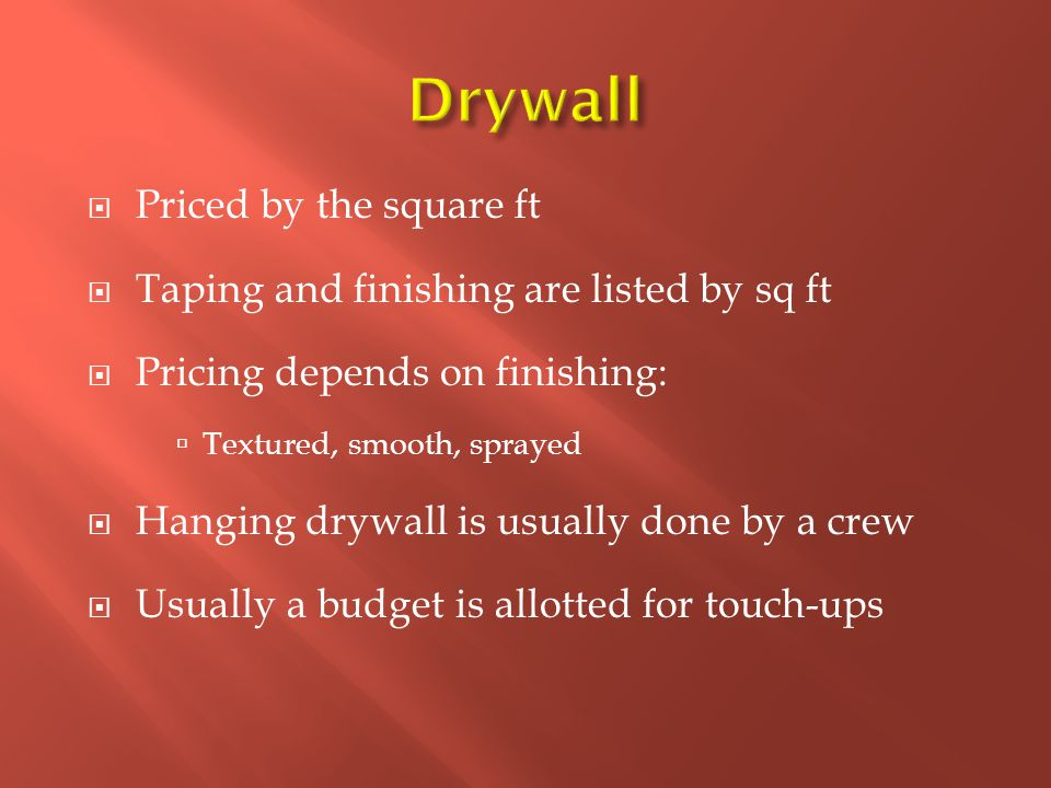  Priced by the square ft  Taping and finishing are listed by sq ft  Pricing depends on finishing:  Textured, smooth, sprayed  Hanging drywall is usually done by a crew  Usually a budget is allotted for touch-ups