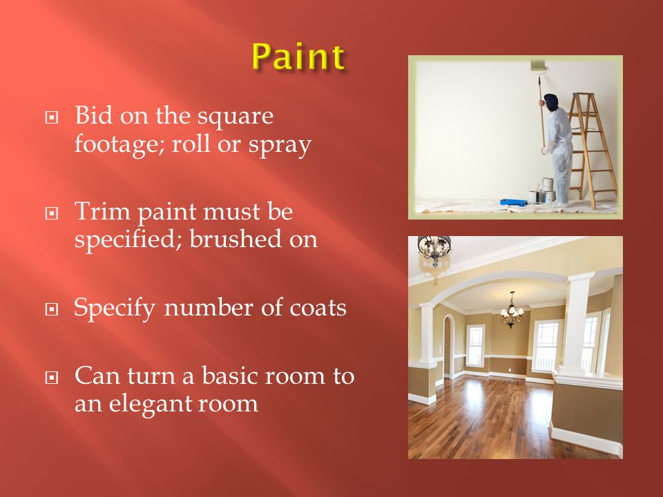  Bid on the square footage; roll or spray  Trim paint must be specified; brushed on  Specify number of coats  Can turn a basic room to an elegant room