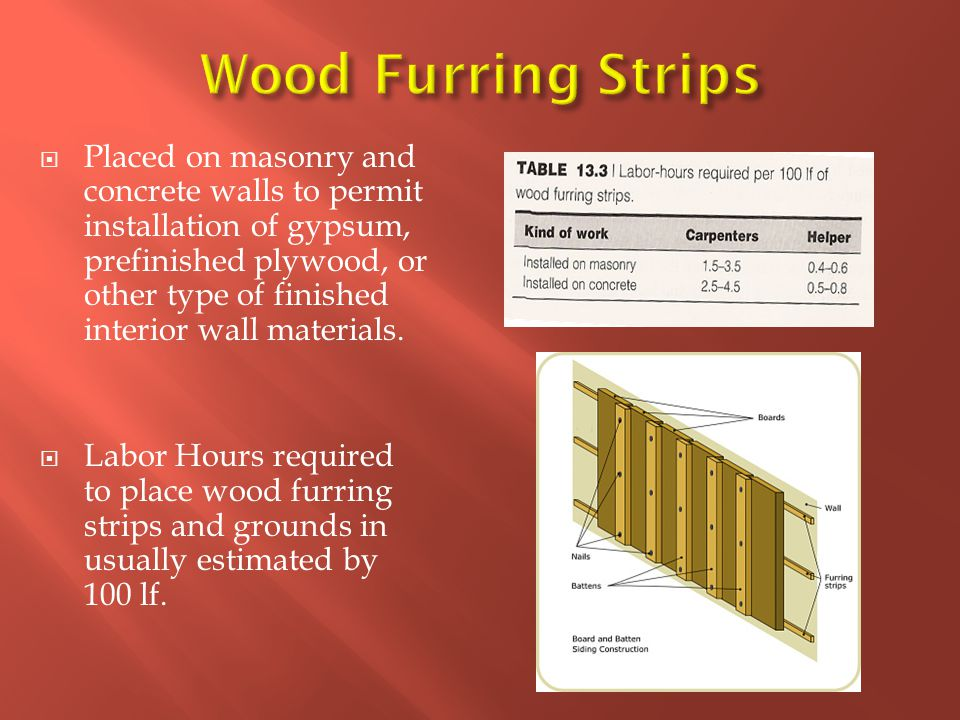  Placed on masonry and concrete walls to permit installation of gypsum, prefinished plywood, or other type of finished interior wall materials.