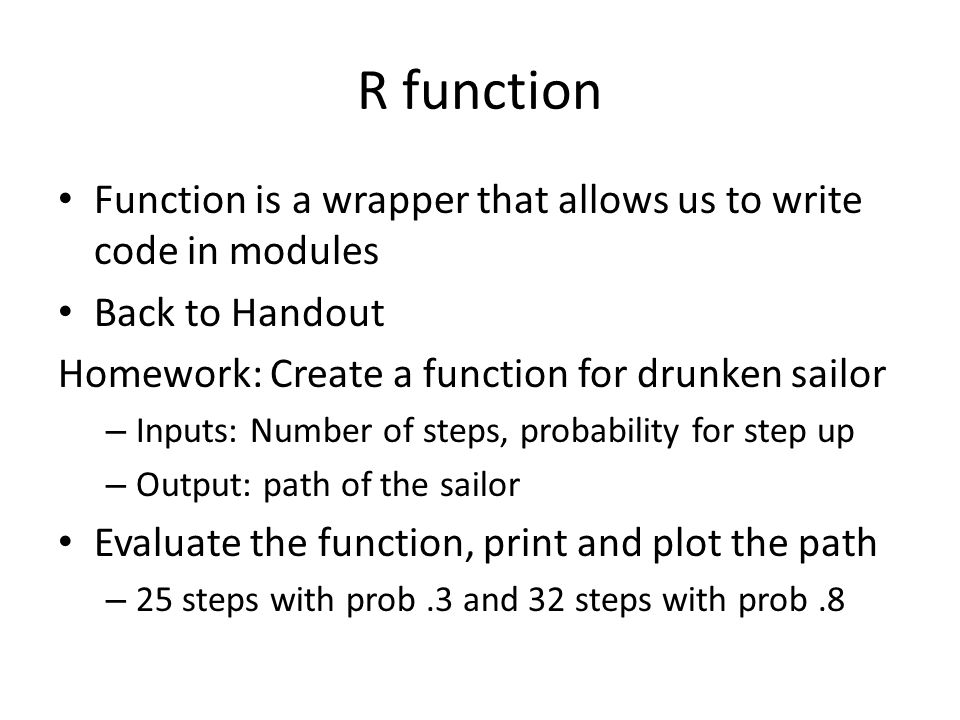 R function Function is a wrapper that allows us to write code in modules Back to Handout Homework: Create a function for drunken sailor – Inputs: Number of steps, probability for step up – Output: path of the sailor Evaluate the function, print and plot the path – 25 steps with prob.3 and 32 steps with prob.8
