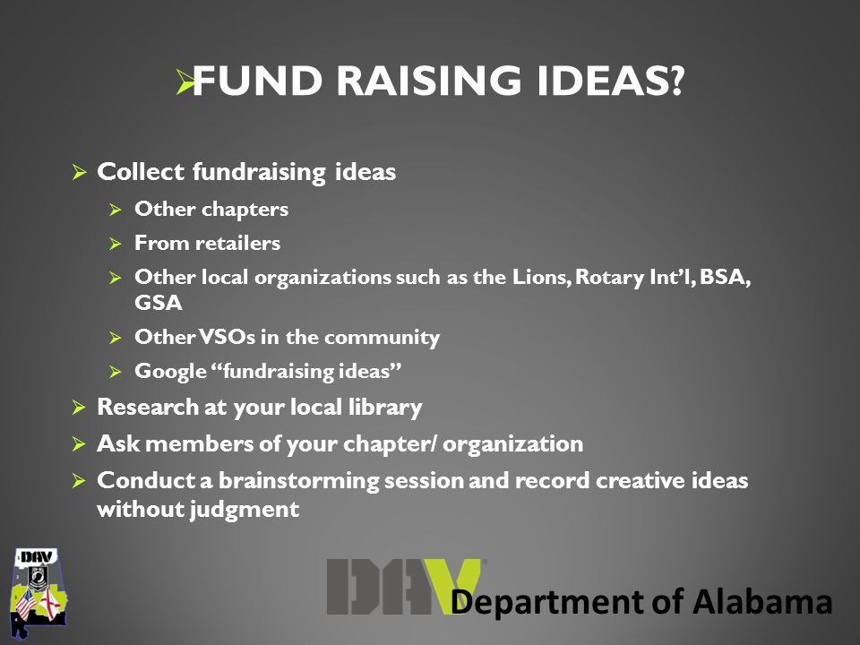 Department of Alabama  Collect fundraising ideas  Other chapters  From retailers  Other local organizations such as the Lions, Rotary Int'l, BSA, GSA  Other VSOs in the community  Google fundraising ideas  Research at your local library  Ask members of your chapter/ organization  Conduct a brainstorming session and record creative ideas without judgment  FUND RAISING IDEAS