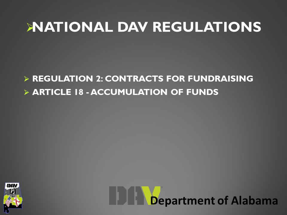 Department of Alabama  NATIONAL DAV REGULATIONS  REGULATION 2: CONTRACTS FOR FUNDRAISING  A fundraising contract is any contract between a DAV subordinate unit and any other person or entity that directly or indirectly involves or relates to fundraising by or on behalf of the subordinate unit (such activity hereafter a fundraising project ).