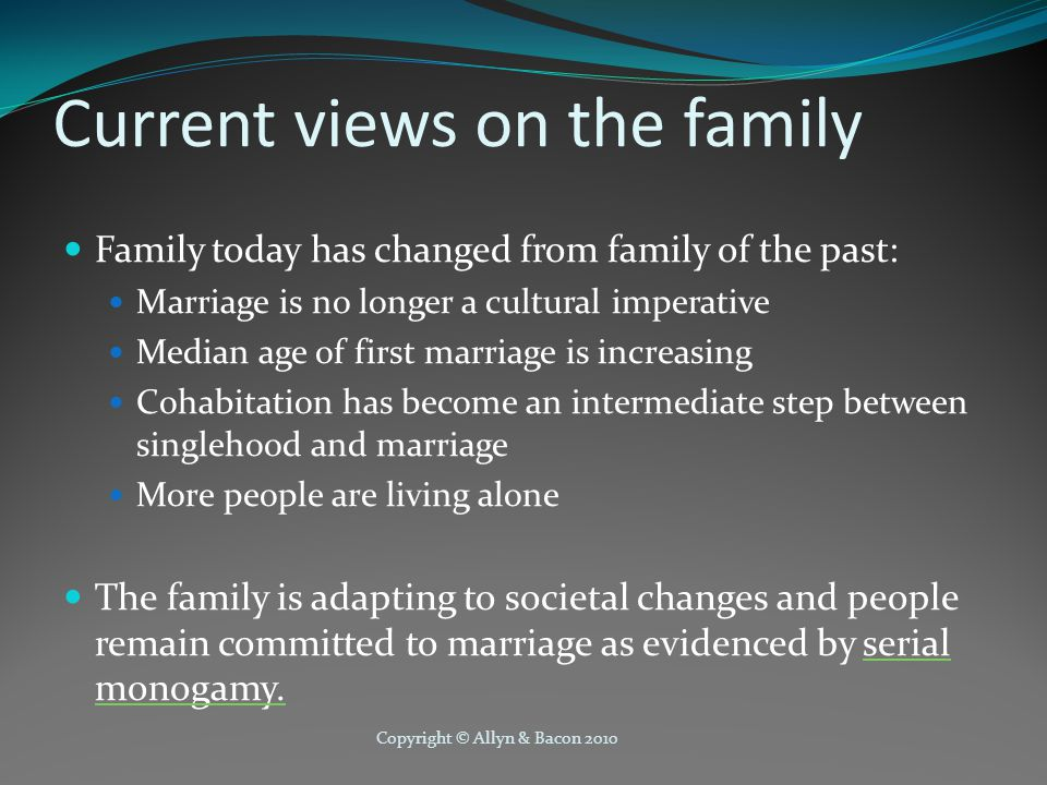Copyright © Allyn & Bacon 2010 Current views on the family Family today has changed from family of the past: Marriage is no longer a cultural imperati