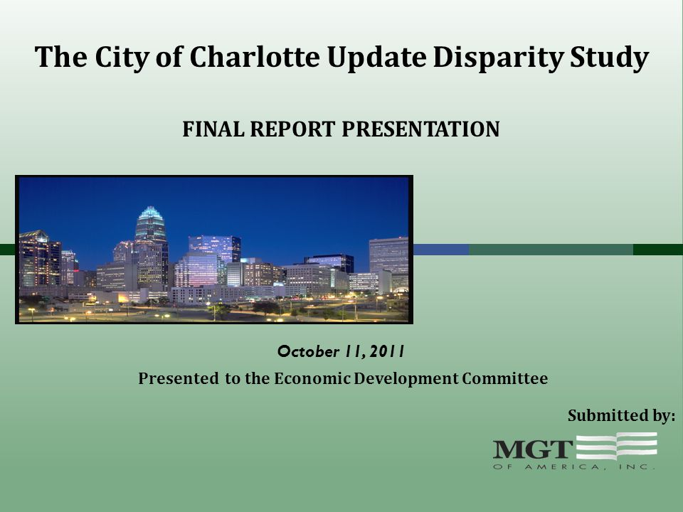 The City of Charlotte Update Disparity Study Presented to the Economic Development Committee Submitted by: FINAL REPORT PRESENTATION October 11, 2011