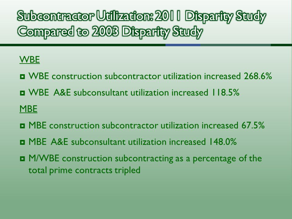WBE  WBE construction subcontractor utilization increased 268.6%  WBE A&E subconsultant utilization increased 118.5% MBE  MBE construction subcontractor utilization increased 67.5%  MBE A&E subconsultant utilization increased 148.0%  M/WBE construction subcontracting as a percentage of the total prime contracts tripled