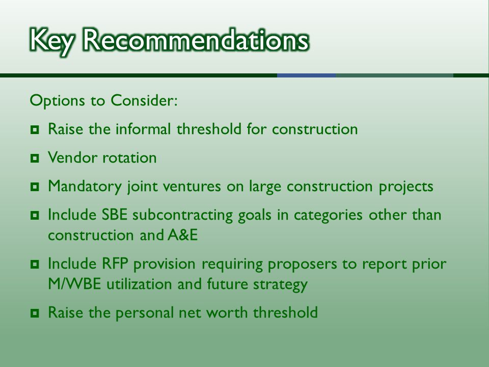 Options to Consider:  Raise the informal threshold for construction  Vendor rotation  Mandatory joint ventures on large construction projects  Include SBE subcontracting goals in categories other than construction and A&E  Include RFP provision requiring proposers to report prior M/WBE utilization and future strategy  Raise the personal net worth threshold