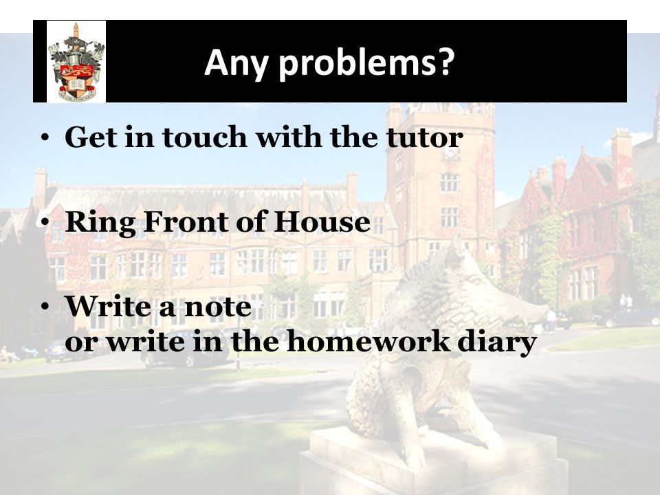 Any problems? Get in touch with the tutor Ring Front of House Write a note or write in the homework diary
