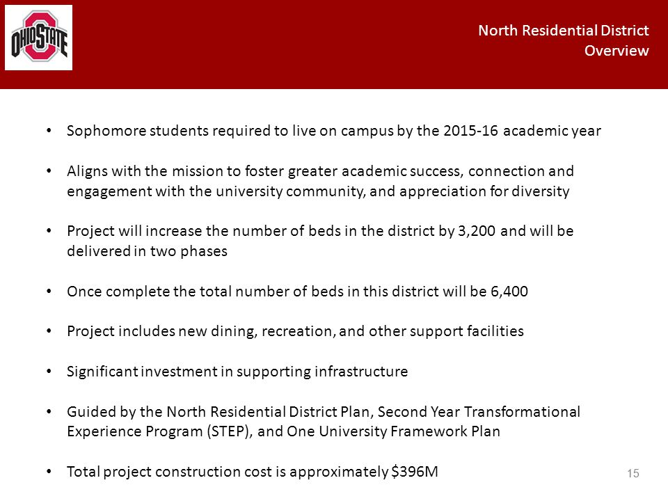 15 North Residential District Overview 15 Sophomore students required to live on campus by the 2015-16 academic year Aligns with the mission to foster greater academic success, connection and engagement with the university community, and appreciation for diversity Project will increase the number of beds in the district by 3,200 and will be delivered in two phases Once complete the total number of beds in this district will be 6,400 Project includes new dining, recreation, and other support facilities Significant investment in supporting infrastructure Guided by the North Residential District Plan, Second Year Transformational Experience Program (STEP), and One University Framework Plan Total project construction cost is approximately $396M