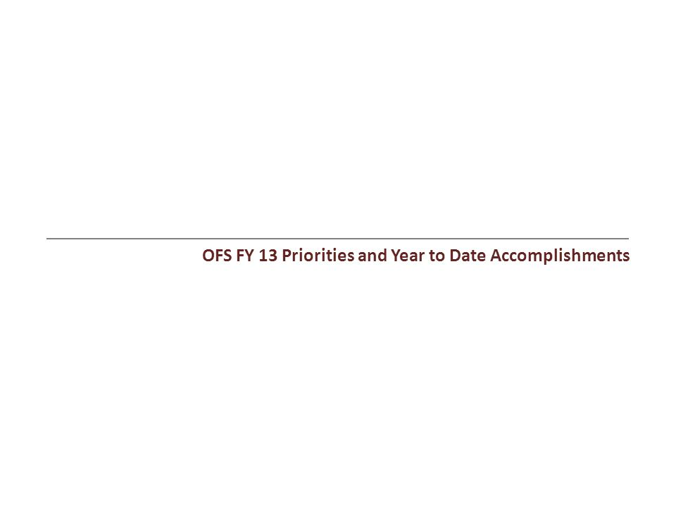 OFS FY 13 Priorities and Year to Date Accomplishments
