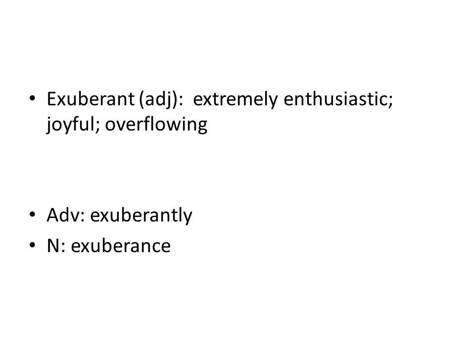 Exuberant (adj): extremely enthusiastic; joyful; overflowing Adv: exuberantly N: exuberance