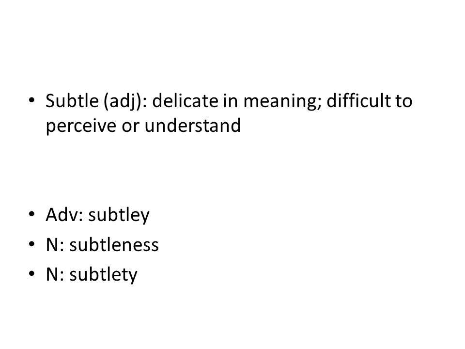 Subtle (adj): delicate in meaning; difficult to perceive or understand Adv: subtley N: subtleness N: subtlety