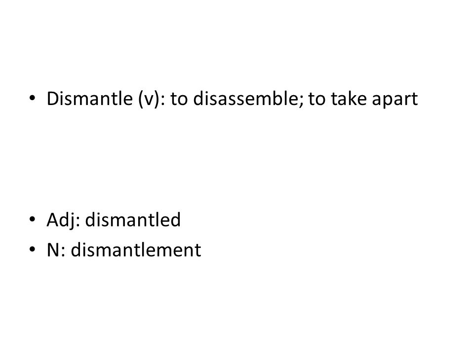 Dismantle (v): to disassemble; to take apart Adj: dismantled N: dismantlement