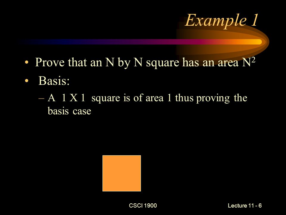 CSCI 1900 Lecture 11 - 6 Example 1 Prove that an N by N square has an area N 2 Basis: –A 1 X 1 square is of area 1 thus proving the basis case