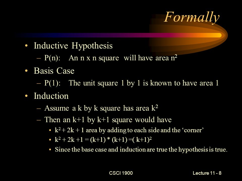 CSCI 1900 Lecture 11 - 8 Formally Inductive Hypothesis –P(n): An n x n square will have area n 2 Basis Case –P(1): The unit square 1 by 1 is known to