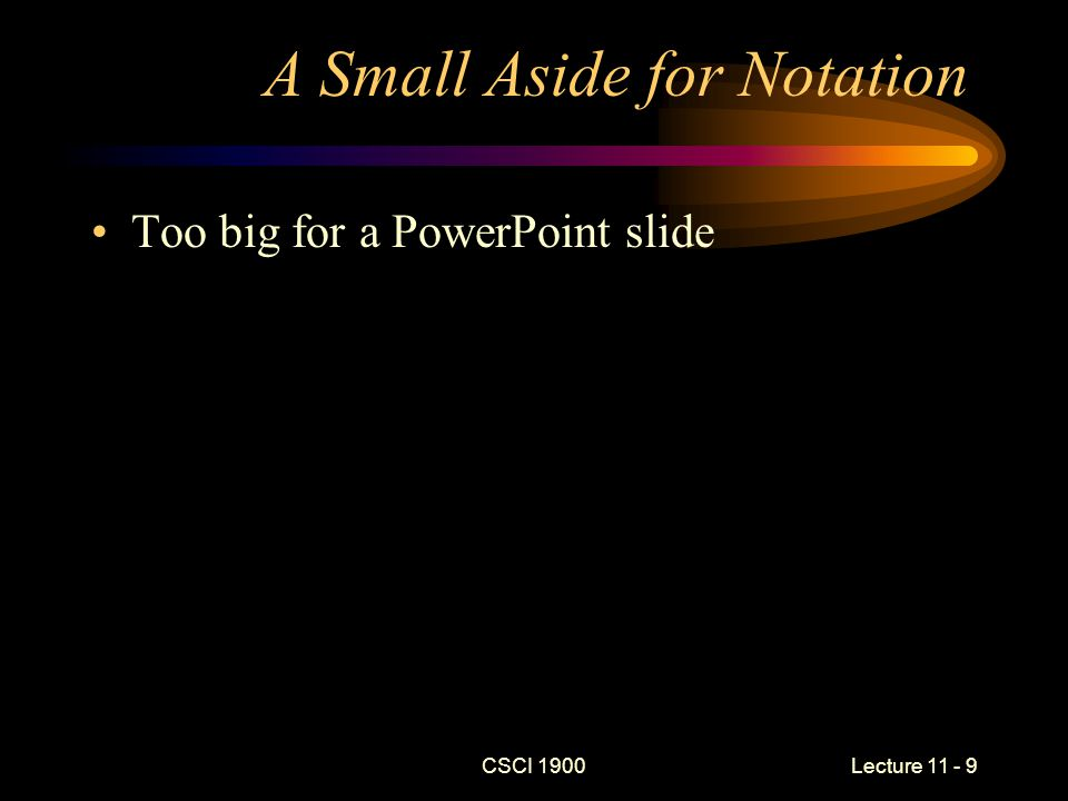 A Small Aside for Notation Too big for a PowerPoint slide CSCI 1900 Lecture 11 - 9