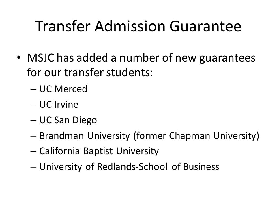 Transfer Admission Guarantee MSJC has added a number of new guarantees for our transfer students: – UC Merced – UC Irvine – UC San Diego – Brandman University (former Chapman University) – California Baptist University – University of Redlands-School of Business
