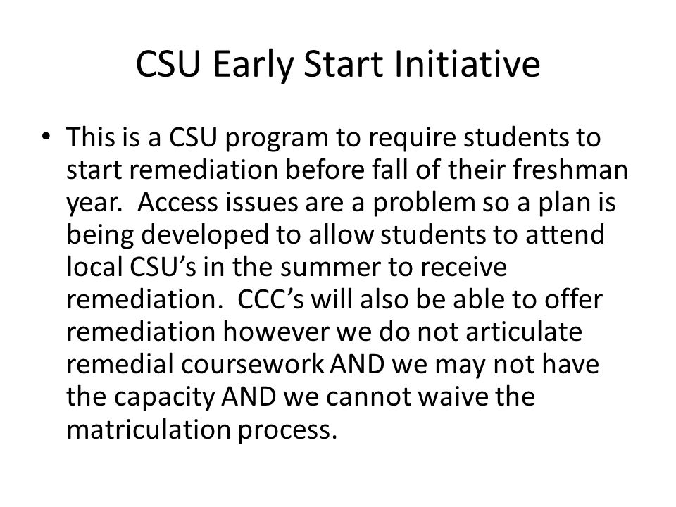 CSU Early Start Initiative This is a CSU program to require students to start remediation before fall of their freshman year.