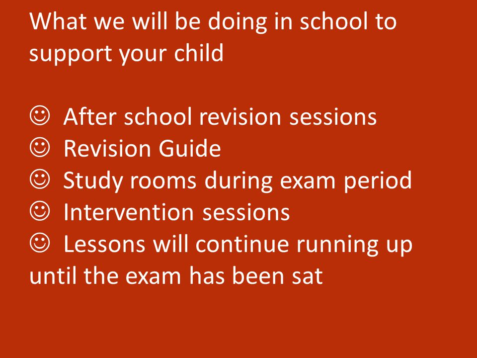 What we will be doing in school to support your child After school revision sessions Revision Guide Study rooms during exam period Intervention sessions Lessons will continue running up until the exam has been sat