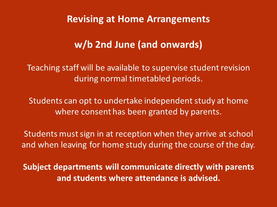 Revising at Home Arrangements w/b 2nd June (and onwards) Teaching staff will be available to supervise student revision during normal timetabled periods.