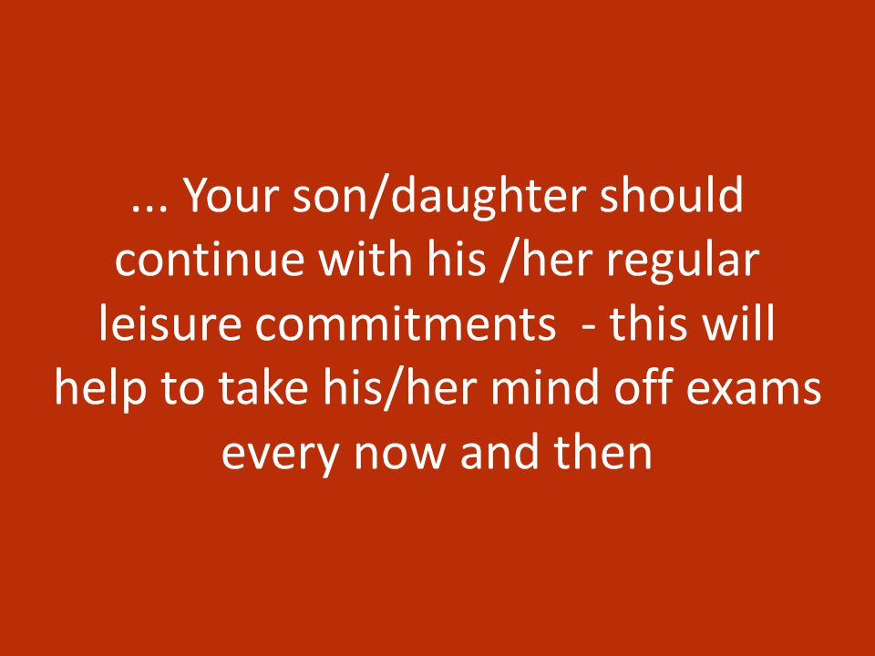 ... Your son/daughter should continue with his /her regular leisure commitments - this will help to take his/her mind off exams every now and then