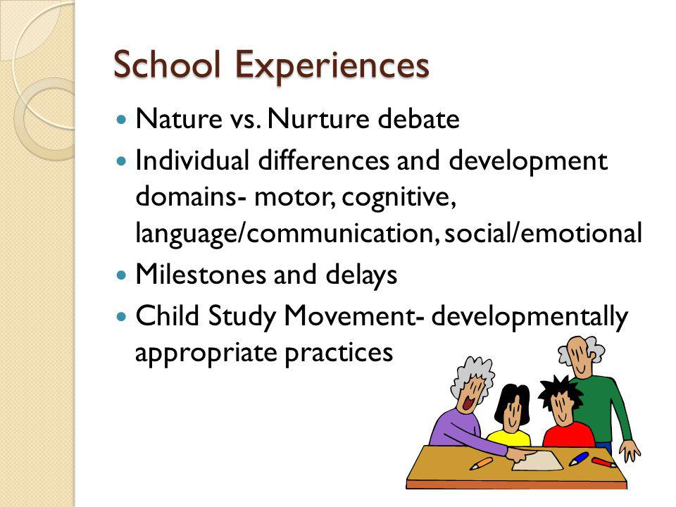 School Experiences Nature vs. Nurture debate Individual differences and development domains- motor, cognitive, language/communication, social/emotiona