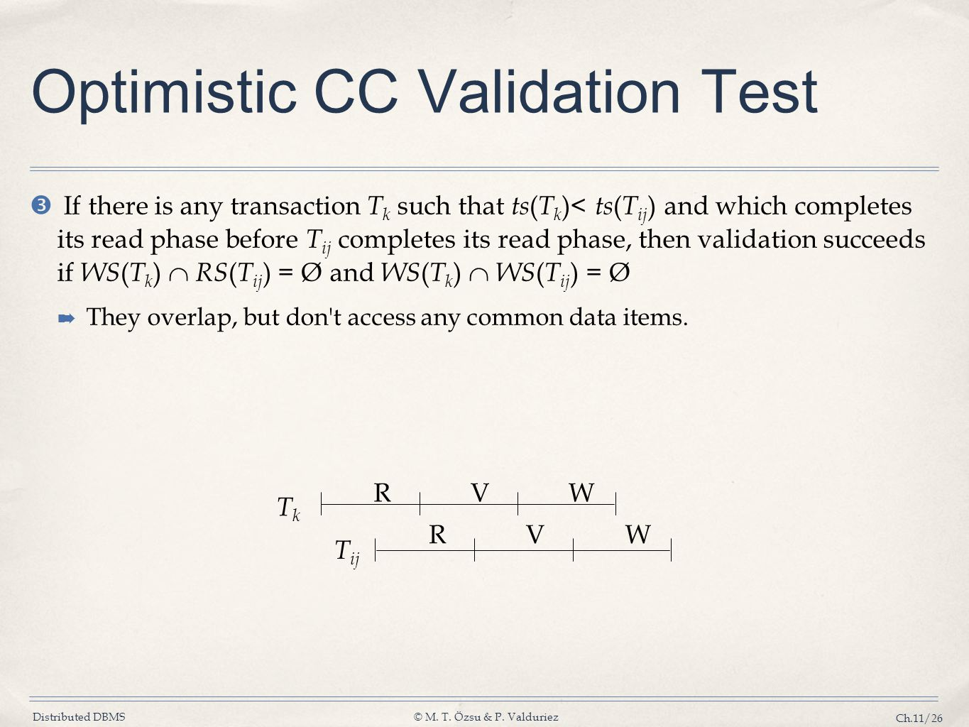 Distributed DBMS© M. T. Özsu & P. Valduriez Ch.11/26 Optimistic CC Validation Test  If there is any transaction T k such that ts ( T k )< ts ( T ij )