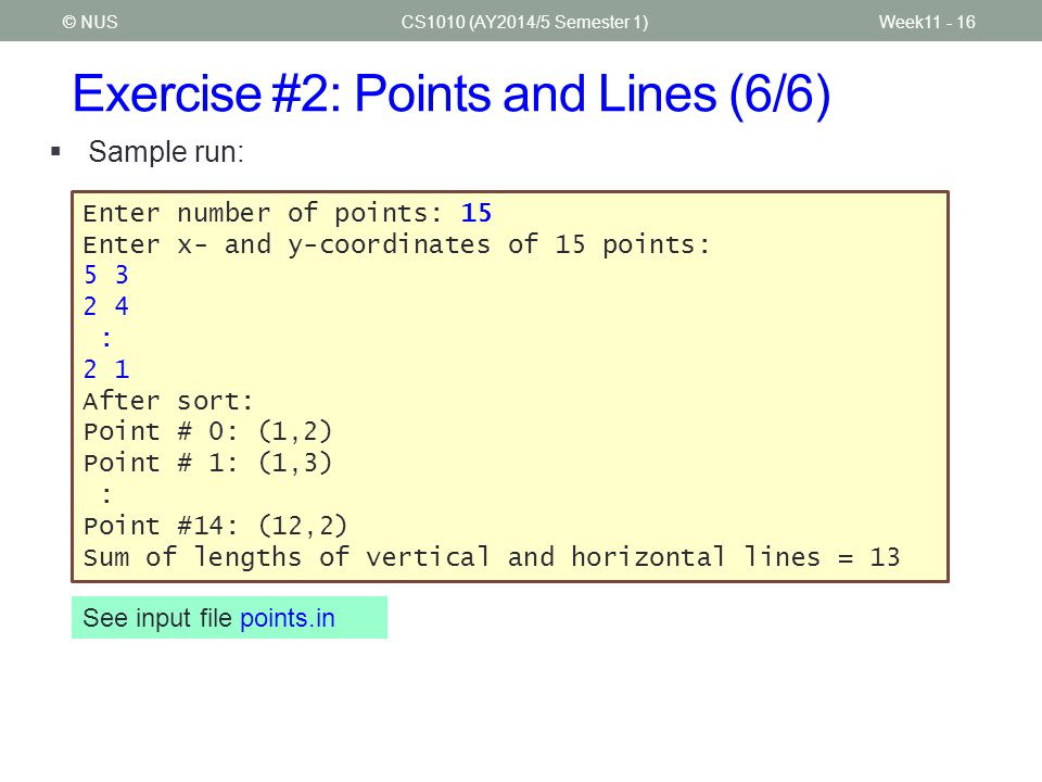 Exercise #2: Points and Lines (6/6) CS1010 (AY2014/5 Semester 1)© NUS  Sample run: Enter number of points: 15 Enter x- and y-coordinates of 15 points: 5 3 2 4 : 2 1 After sort: Point # 0: (1,2) Point # 1: (1,3) : Point #14: (12,2) Sum of lengths of vertical and horizontal lines = 13 See input file points.in Week11 - 16