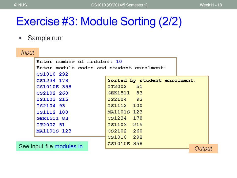 Exercise #3: Module Sorting (2/2) CS1010 (AY2014/5 Semester 1)Week11 - 18© NUS  Sample run: Enter number of modules: 10 Enter module codes and student enrolment: CS1010 292 CS1234 178 CS1010E 358 CS2102 260 IS1103 215 IS2104 93 IS1112 100 GEK1511 83 IT2002 51 MA1101S 123 Input Sorted by student enrolment: IT2002 51 GEK1511 83 IS2104 93 IS1112 100 MA1101S 123 CS1234 178 IS1103 215 CS2102 260 CS1010 292 CS1010E 358 Output See input file modules.in