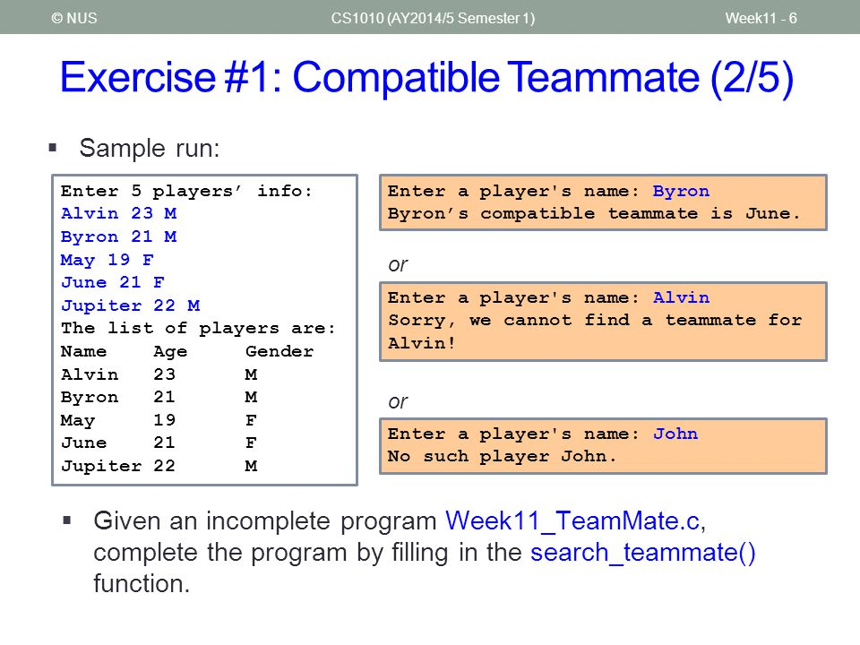 Exercise #1: Compatible Teammate (2/5) CS1010 (AY2014/5 Semester 1)Week11 - 6© NUS  Sample run:  Given an incomplete program Week11_TeamMate.c, complete the program by filling in the search_teammate() function.