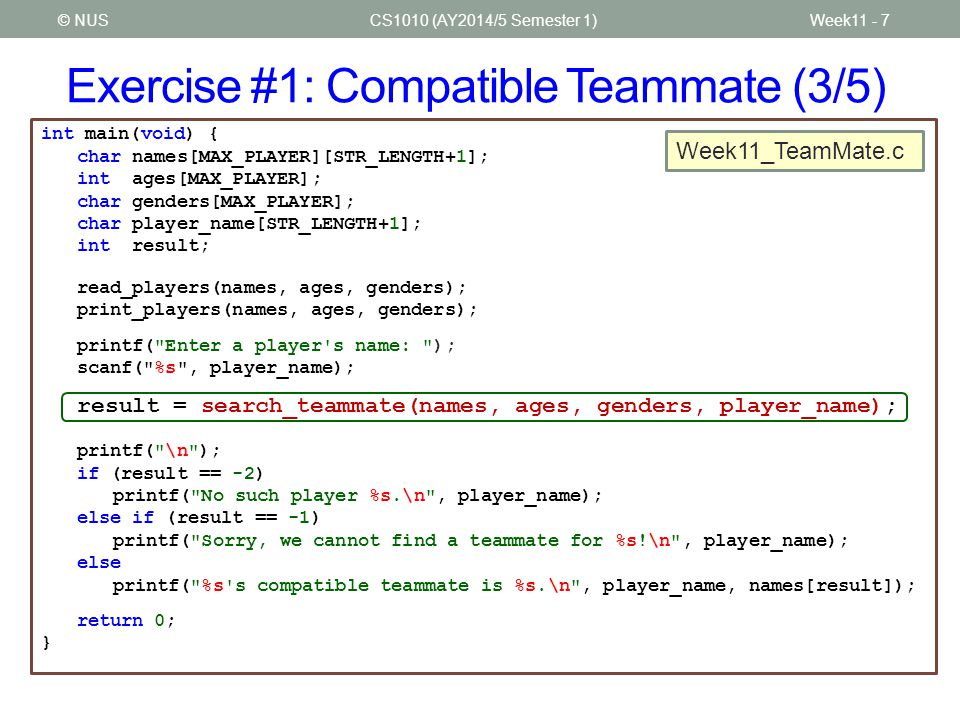 Exercise #1: Compatible Teammate (3/5) CS1010 (AY2014/5 Semester 1)Week11 - 7© NUS int main(void) { char names[MAX_PLAYER][STR_LENGTH+1]; int ages[MAX_PLAYER]; char genders[MAX_PLAYER]; char player_name[STR_LENGTH+1]; int result; read_players(names, ages, genders); print_players(names, ages, genders); printf( Enter a player s name: ); scanf( %s , player_name); result = search_teammate(names, ages, genders, player_name); printf( \n ); if (result == -2) printf( No such player %s.\n , player_name); else if (result == -1) printf( Sorry, we cannot find a teammate for %s!\n , player_name); else printf( %s s compatible teammate is %s.\n , player_name, names[result]); return 0; } Week11_TeamMate.c
