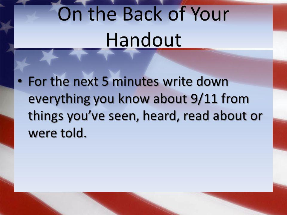 On the Back of Your Handout For the next 5 minutes write down everything you know about 9/11 from things you've seen, heard, read about or were told.
