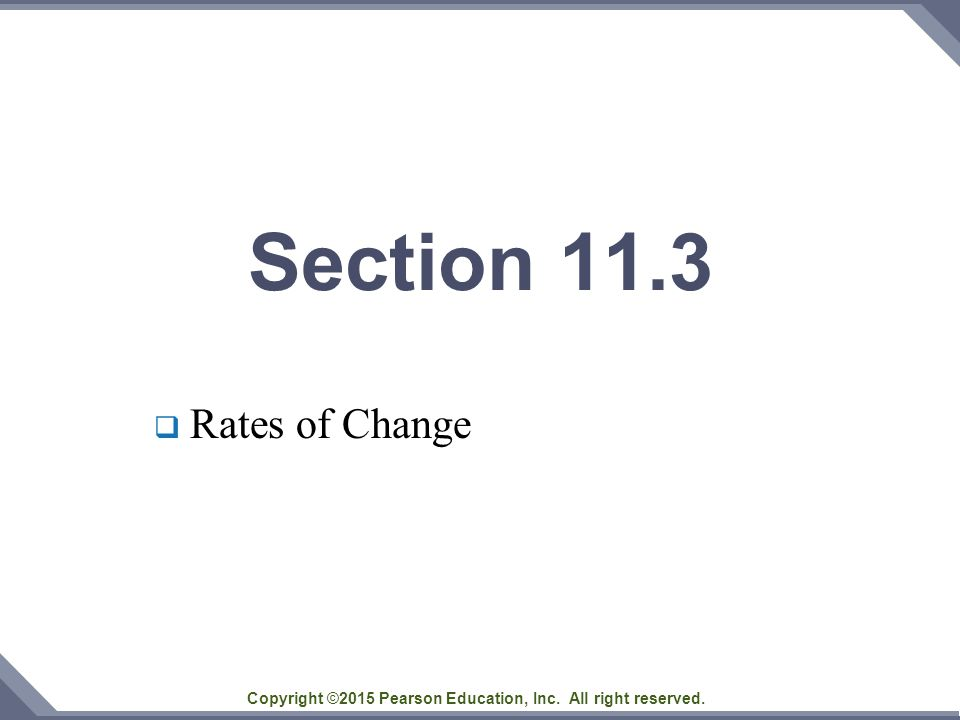 Copyright ©2015 Pearson Education, Inc. All right reserved. Section 11.3  Rates of Change