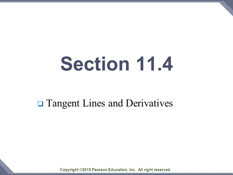 Copyright ©2015 Pearson Education, Inc. All right reserved. Section 11.4  Tangent Lines and Derivatives