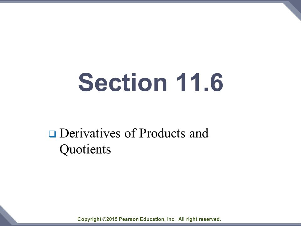 Copyright ©2015 Pearson Education, Inc. All right reserved. Section 11.6  Derivatives of Products and Quotients