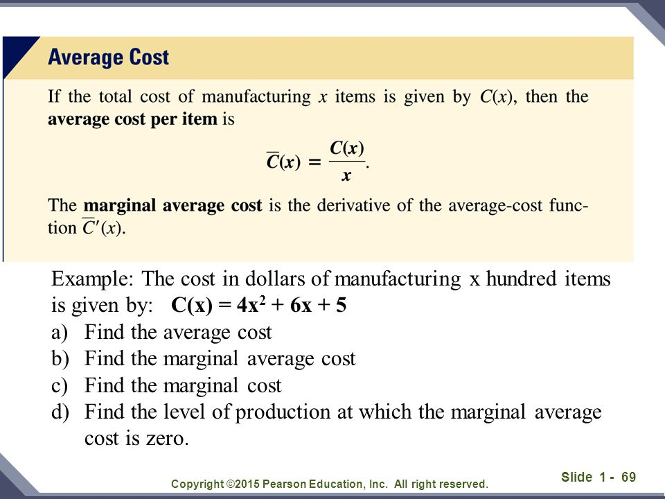Slide 1 - 69 Copyright ©2015 Pearson Education, Inc. All right reserved. Example: The cost in dollars of manufacturing x hundred items is given by: C(