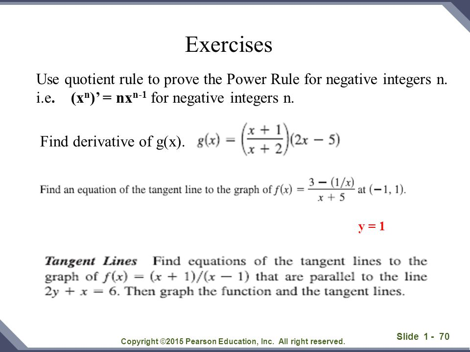 Slide 1 - 70 Copyright ©2015 Pearson Education, Inc. All right reserved. Exercises y = 1 Use quotient rule to prove the Power Rule for negative intege