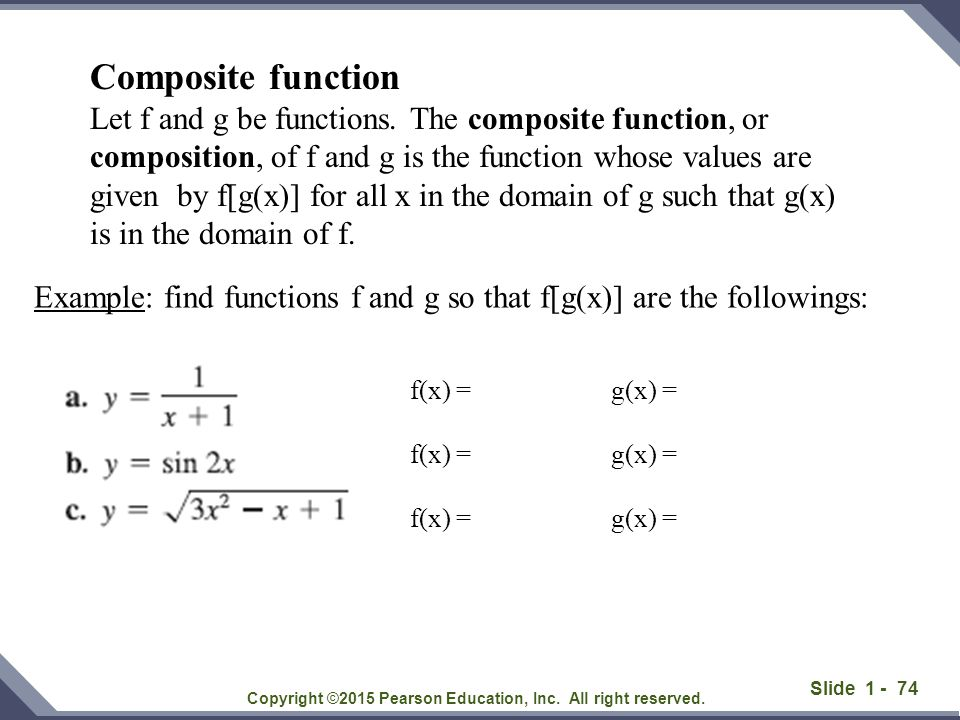 Slide 1 - 74 Copyright ©2015 Pearson Education, Inc. All right reserved. Example: find functions f and g so that f[g(x)] are the followings: f(x) = g(
