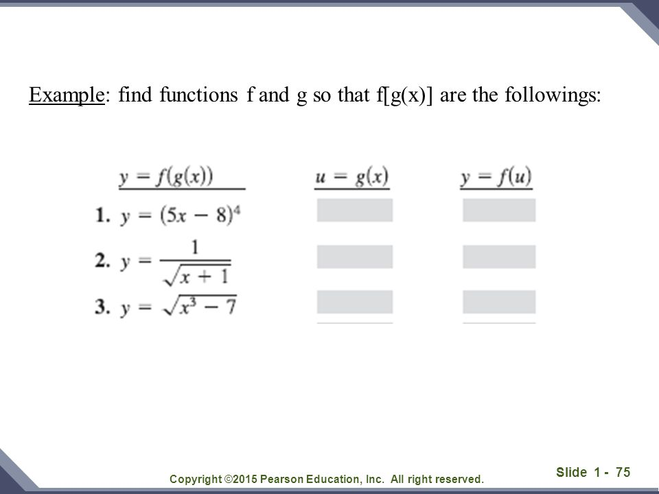 Slide 1 - 75 Copyright ©2015 Pearson Education, Inc. All right reserved. Example: find functions f and g so that f[g(x)] are the followings: