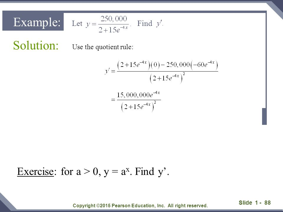 Slide 1 - 88 Solution: Copyright ©2015 Pearson Education, Inc. All right reserved. Example: Let Find Use the quotient rule: Exercise: for a > 0, y = a
