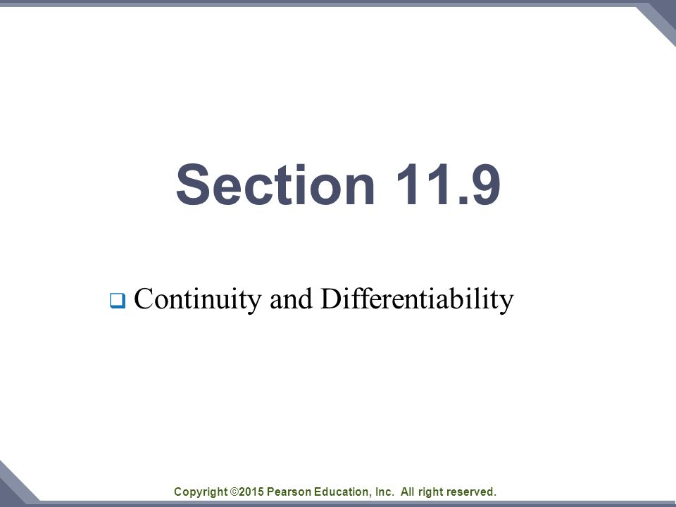 Copyright ©2015 Pearson Education, Inc. All right reserved. Section 11.9  Continuity and Differentiability