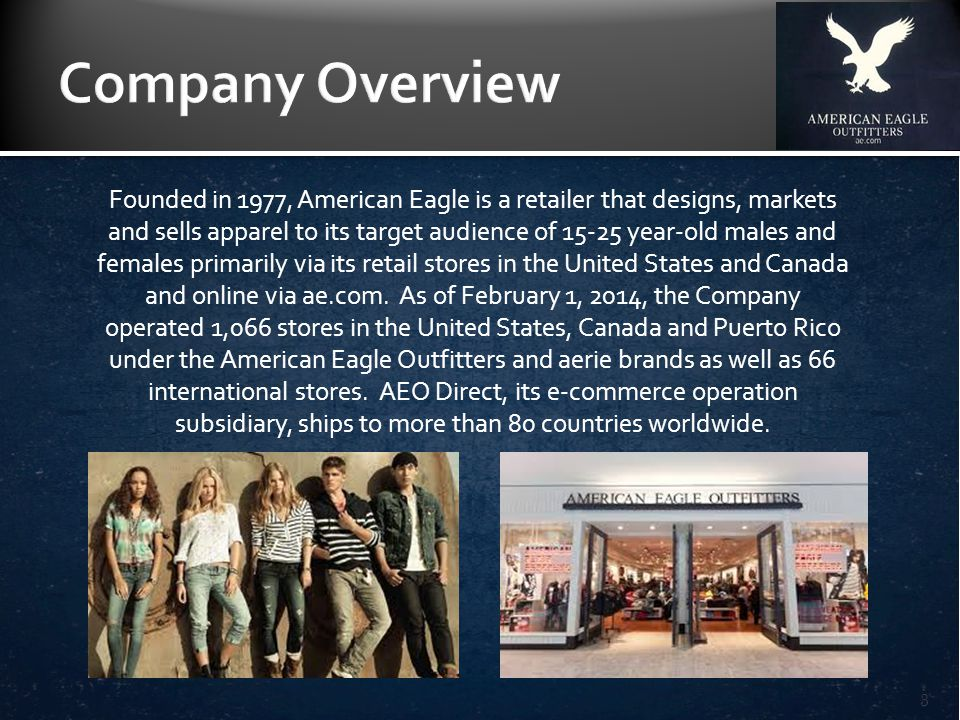 Founded in 1977, American Eagle is a retailer that designs, markets and sells apparel to its target audience of 15-25 year-old males and females primarily via its retail stores in the United States and Canada and online via ae.com.