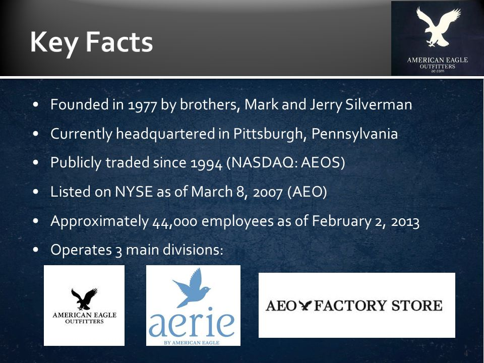 Founded in 1977 by brothers, Mark and Jerry Silverman Currently headquartered in Pittsburgh, Pennsylvania Publicly traded since 1994 (NASDAQ: AEOS) Listed on NYSE as of March 8, 2007 (AEO) Approximately 44,000 employees as of February 2, 2013 Operates 3 main divisions: 4
